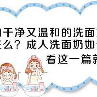 洗的干净又温和的洗面奶真的存在么?成人洗面奶如何挑?看这一篇就够了。