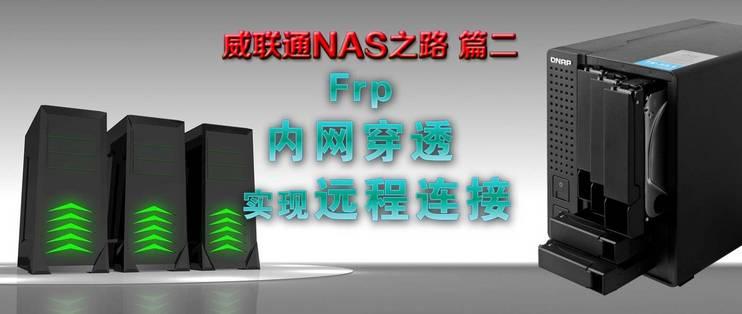 威联通NAS之路篇二,Frp内网穿透实现远程连接(随时随地访问你的NAS)_