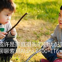或许是家庭摄影的最优配置,聊聊索尼Alpha 6600+E16-55mm F2.8 G