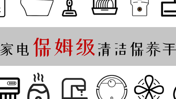 小白装修手册 篇十一:值无不言180期:买的好也要用的对,亲测整理全网最全16类家电保姆级清洁保养手册
