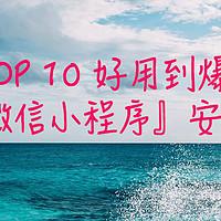 贫民种草指北 篇六:TOP10 好用到爆的『微信小程序』安利,先收藏以后肯定用得上