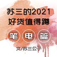 苏三说 篇八:<毒奶向>苏三的2021好货值得蹲(笔电篇)