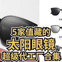 侃侃而谈 篇九十七:5家值藏的太阳眼镜超级工厂店铺,众多品牌的代工厂, 百万粉丝大店源头工厂, 夏日墨镜看这里